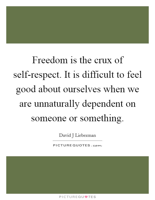 Freedom is the crux of self-respect. It is difficult to feel good about ourselves when we are unnaturally dependent on someone or something Picture Quote #1