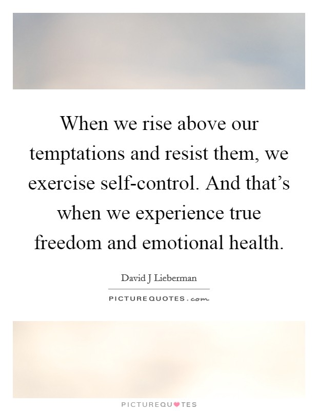 When we rise above our temptations and resist them, we exercise self-control. And that's when we experience true freedom and emotional health Picture Quote #1