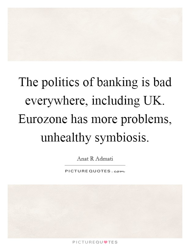 The politics of banking is bad everywhere, including UK. Eurozone has more problems, unhealthy symbiosis Picture Quote #1