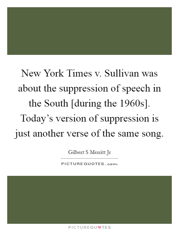 New York Times v. Sullivan was about the suppression of speech in the South [during the 1960s]. Today's version of suppression is just another verse of the same song Picture Quote #1