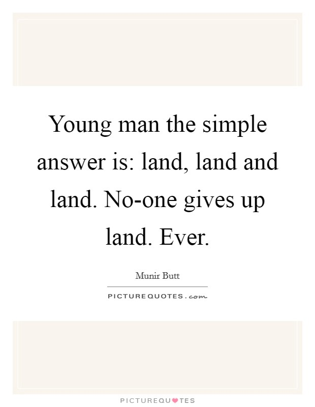 Young man the simple answer is: land, land and land. No-one gives up land. Ever Picture Quote #1