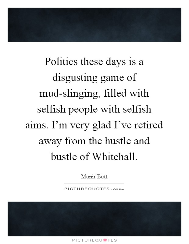 Politics these days is a disgusting game of mud-slinging, filled with selfish people with selfish aims. I'm very glad I've retired away from the hustle and bustle of Whitehall Picture Quote #1