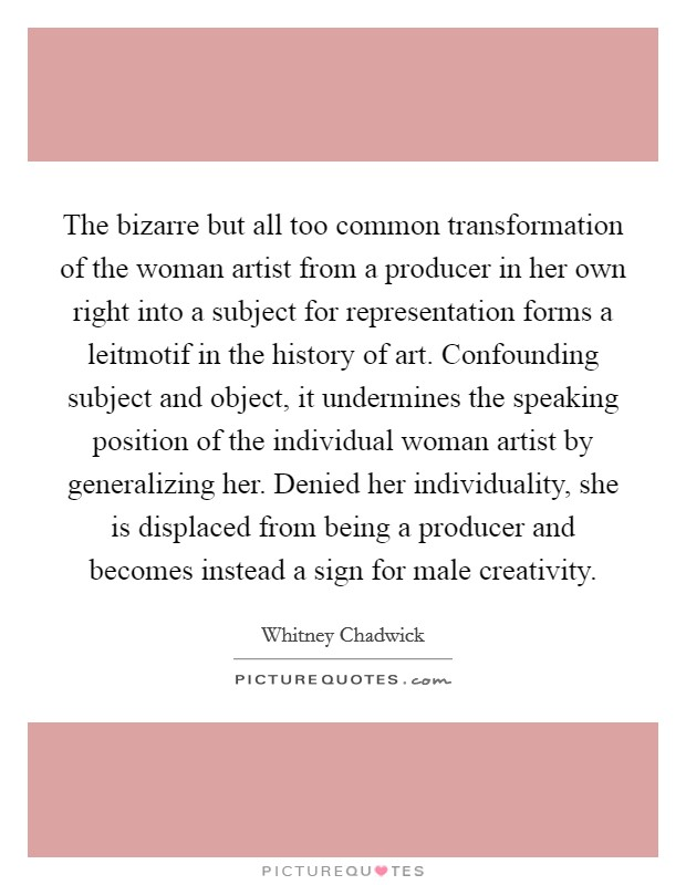 The bizarre but all too common transformation of the woman artist from a producer in her own right into a subject for representation forms a leitmotif in the history of art. Confounding subject and object, it undermines the speaking position of the individual woman artist by generalizing her. Denied her individuality, she is displaced from being a producer and becomes instead a sign for male creativity Picture Quote #1