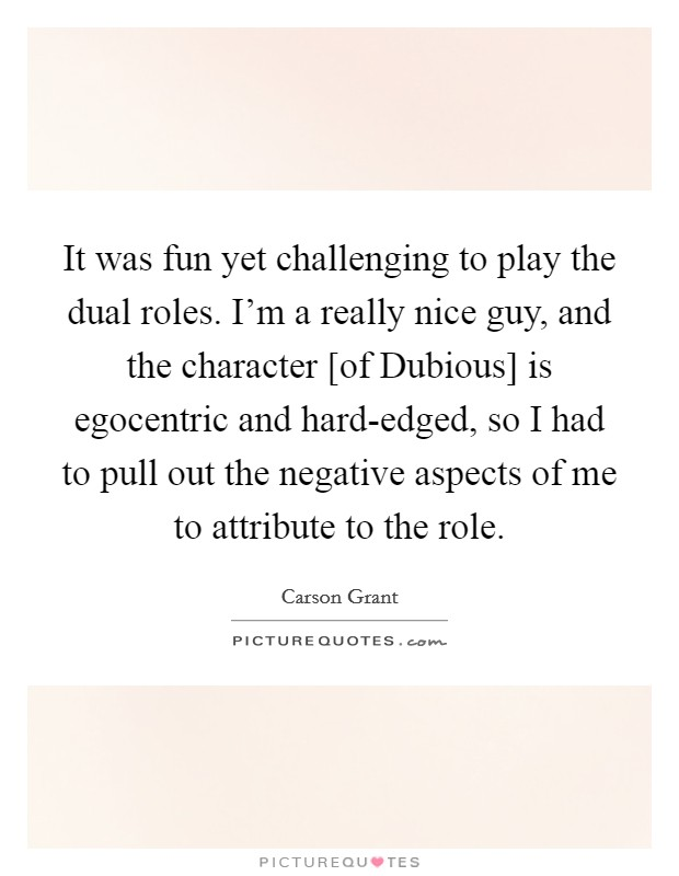 It was fun yet challenging to play the dual roles. I'm a really nice guy, and the character [of Dubious] is egocentric and hard-edged, so I had to pull out the negative aspects of me to attribute to the role Picture Quote #1
