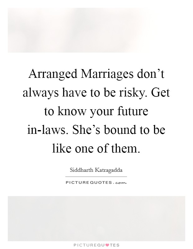Arranged Marriages don't always have to be risky. Get to know your future in-laws. She's bound to be like one of them Picture Quote #1