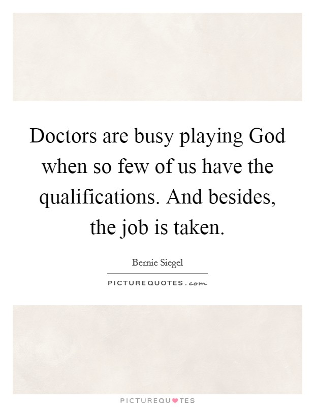 Doctors are busy playing God when so few of us have the qualifications. And besides, the job is taken Picture Quote #1