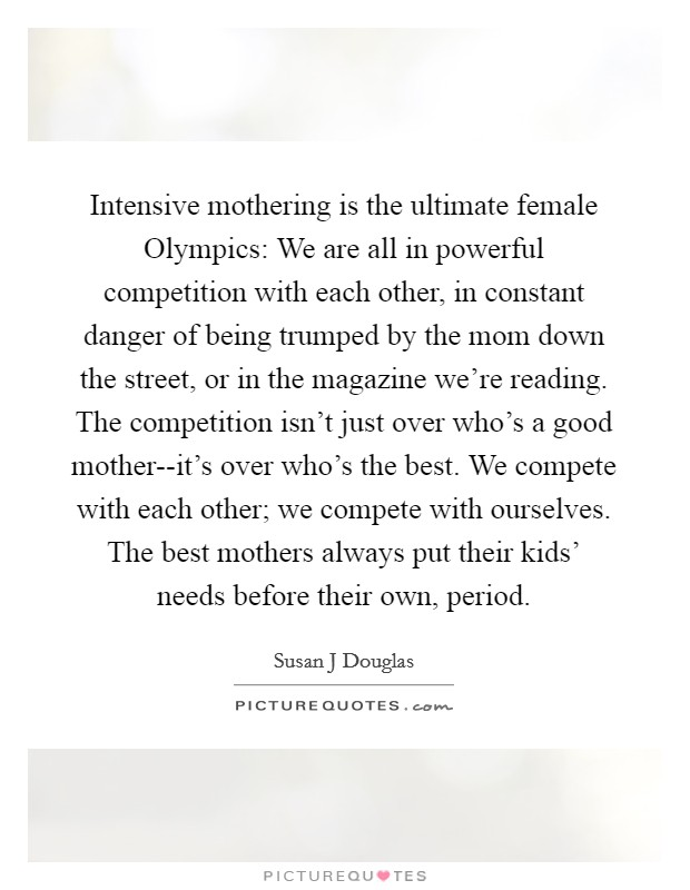 Intensive mothering is the ultimate female Olympics: We are all in powerful competition with each other, in constant danger of being trumped by the mom down the street, or in the magazine we're reading. The competition isn't just over who's a good mother--it's over who's the best. We compete with each other; we compete with ourselves. The best mothers always put their kids' needs before their own, period Picture Quote #1
