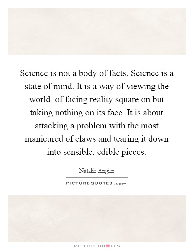 Science is not a body of facts. Science is a state of mind. It is a way of viewing the world, of facing reality square on but taking nothing on its face. It is about attacking a problem with the most manicured of claws and tearing it down into sensible, edible pieces Picture Quote #1