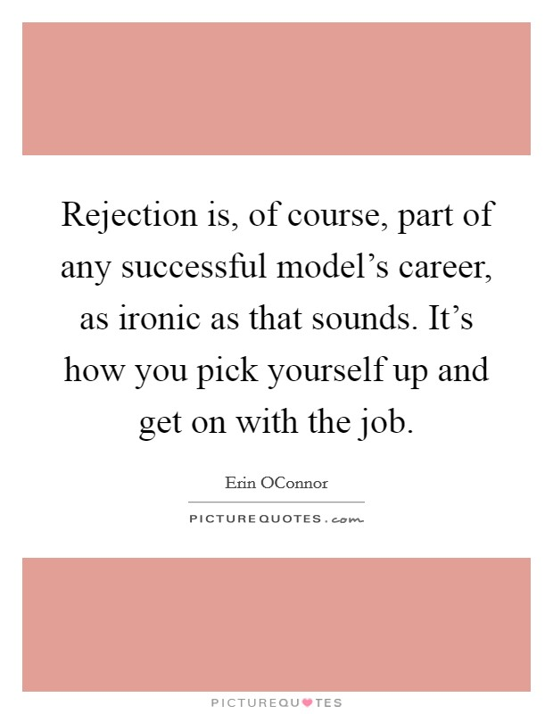 Rejection is, of course, part of any successful model's career, as ironic as that sounds. It's how you pick yourself up and get on with the job Picture Quote #1