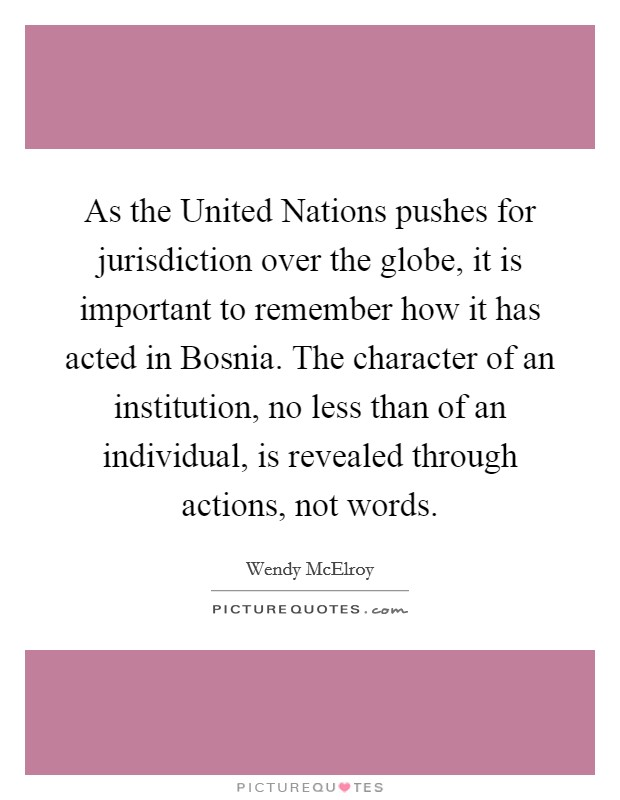 As the United Nations pushes for jurisdiction over the globe, it is important to remember how it has acted in Bosnia. The character of an institution, no less than of an individual, is revealed through actions, not words Picture Quote #1