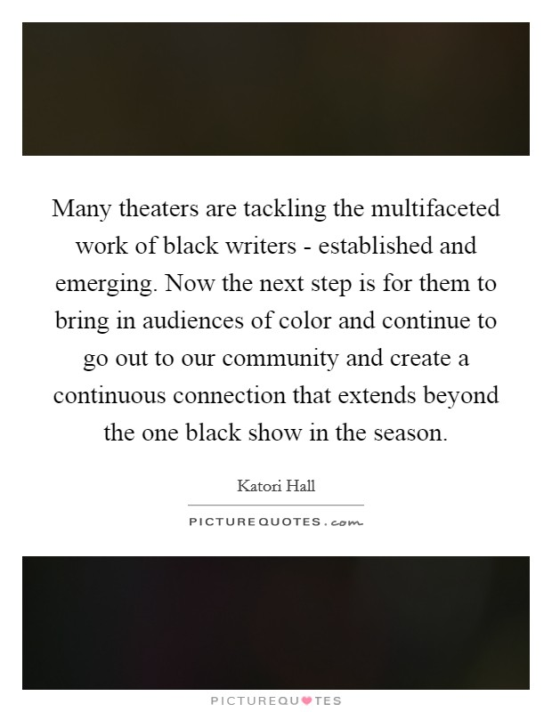 Many theaters are tackling the multifaceted work of black writers - established and emerging. Now the next step is for them to bring in audiences of color and continue to go out to our community and create a continuous connection that extends beyond the one black show in the season Picture Quote #1