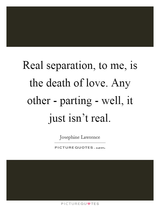 Real separation, to me, is the death of love. Any other - parting - well, it just isn't real Picture Quote #1
