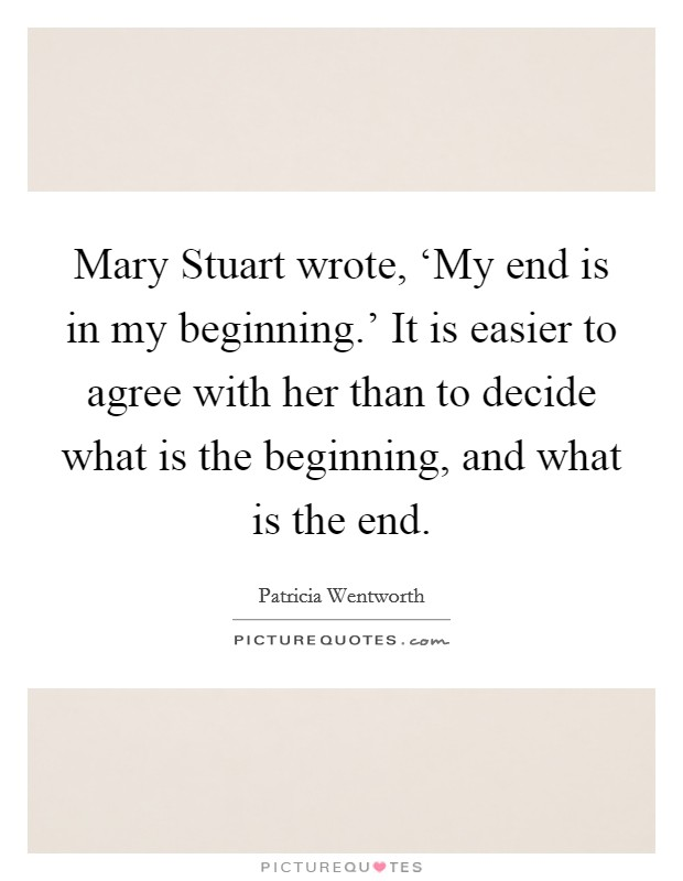 Mary Stuart wrote, 'My end is in my beginning.' It is easier to agree with her than to decide what is the beginning, and what is the end Picture Quote #1
