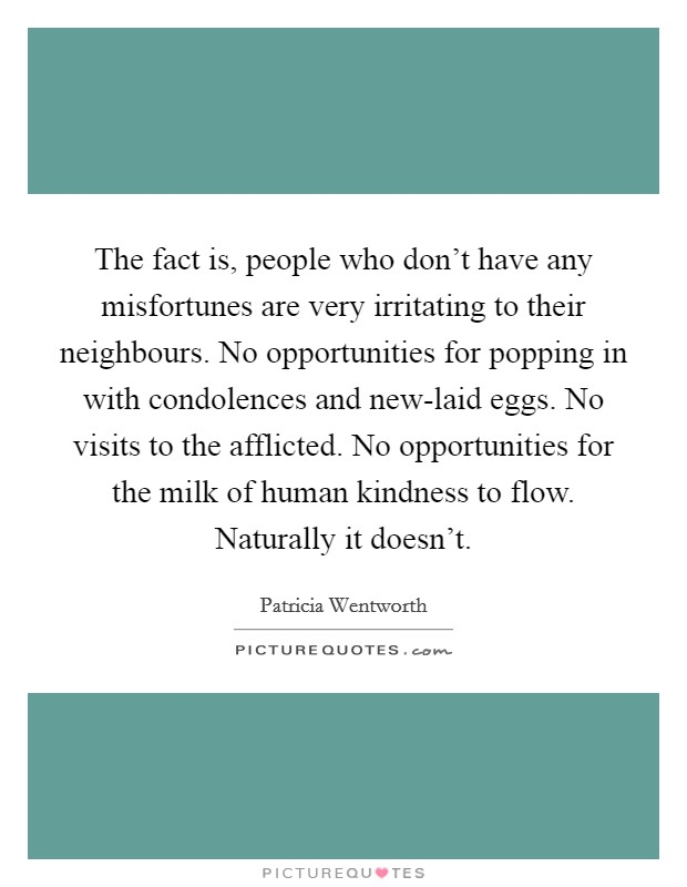 The fact is, people who don't have any misfortunes are very irritating to their neighbours. No opportunities for popping in with condolences and new-laid eggs. No visits to the afflicted. No opportunities for the milk of human kindness to flow. Naturally it doesn't Picture Quote #1