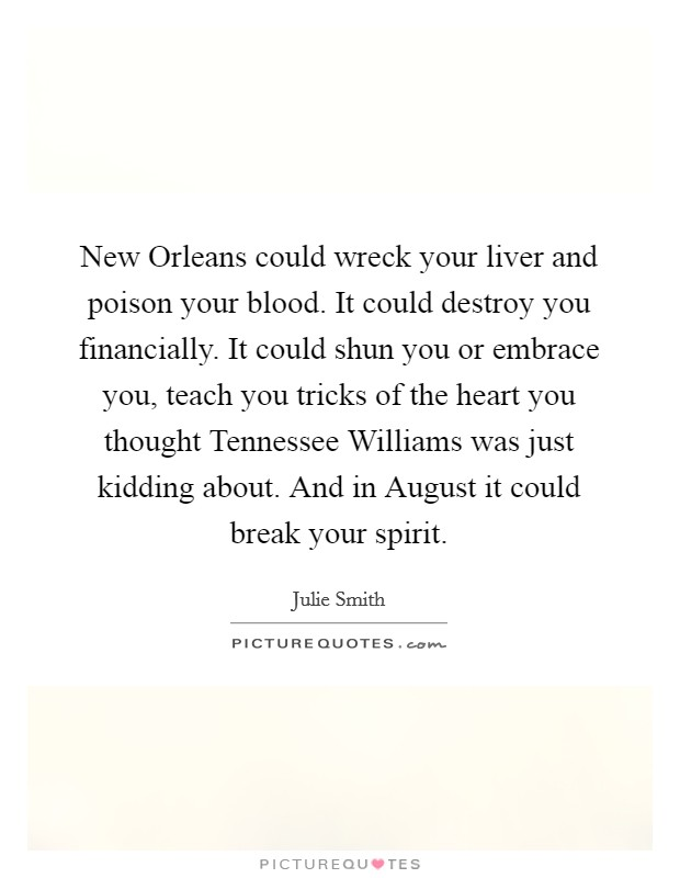 New Orleans could wreck your liver and poison your blood. It could destroy you financially. It could shun you or embrace you, teach you tricks of the heart you thought Tennessee Williams was just kidding about. And in August it could break your spirit Picture Quote #1