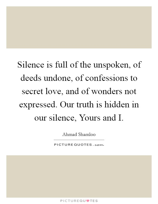 Silence is full of the unspoken, of deeds undone, of confessions to secret love, and of wonders not expressed. Our truth is hidden in our silence, Yours and I Picture Quote #1