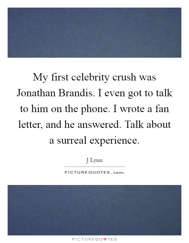 My first celebrity crush was Jonathan Brandis. I even got to talk to him on the phone. I wrote a fan letter, and he answered. Talk about a surreal experience Picture Quote #1