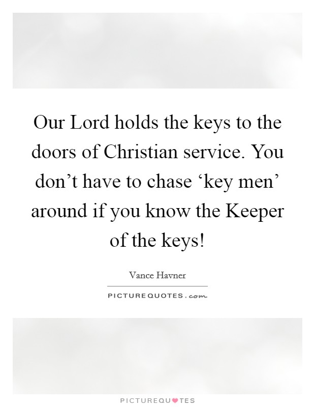 Our Lord holds the keys to the doors of Christian service. You don't have to chase 'key men' around if you know the Keeper of the keys! Picture Quote #1