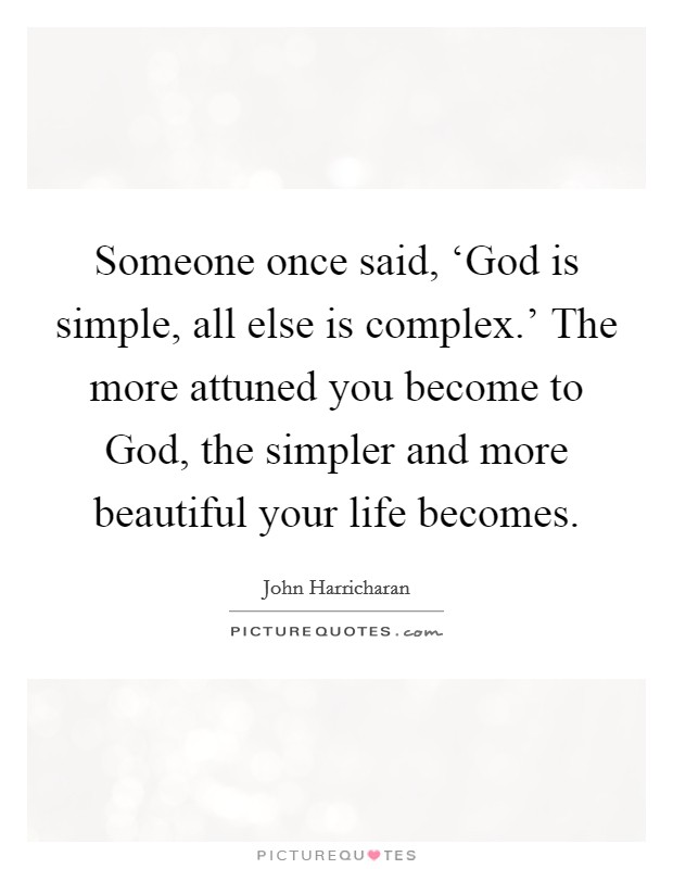 Someone once said, 'God is simple, all else is complex.' The more attuned you become to God, the simpler and more beautiful your life becomes Picture Quote #1