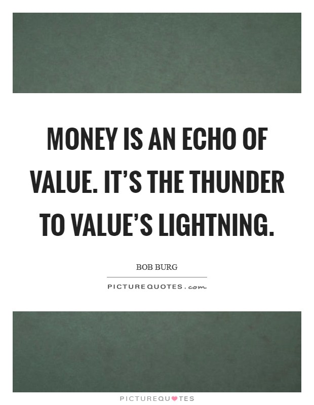 Money is an echo of value. It's the thunder to Value's Lightning Picture Quote #1