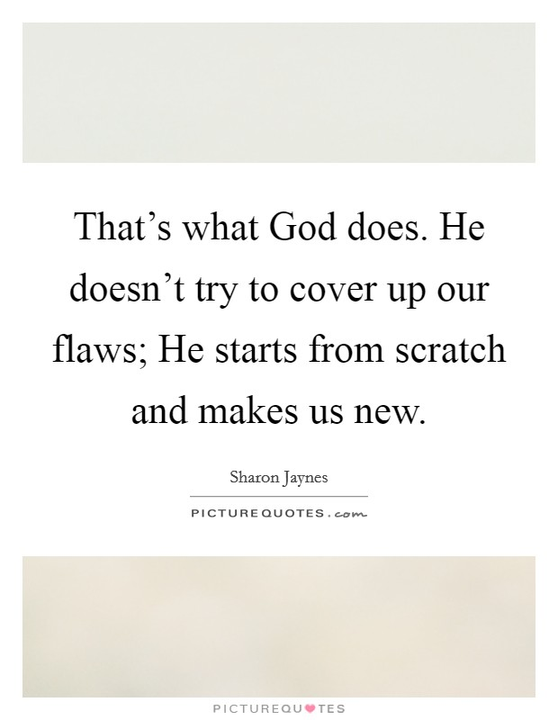 That's what God does. He doesn't try to cover up our flaws; He starts from scratch and makes us new Picture Quote #1