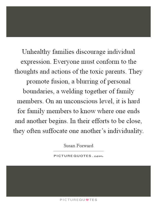 Unhealthy families discourage individual expression. Everyone must conform to the thoughts and actions of the toxic parents. They promote fusion, a blurring of personal boundaries, a welding together of family members. On an unconscious level, it is hard for family members to know where one ends and another begins. In their efforts to be close, they often suffocate one another's individuality Picture Quote #1