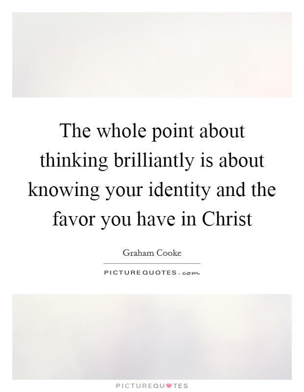 The whole point about thinking brilliantly is about knowing your identity and the favor you have in Christ Picture Quote #1