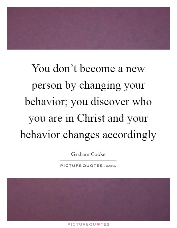 You don't become a new person by changing your behavior; you discover who you are in Christ and your behavior changes accordingly Picture Quote #1