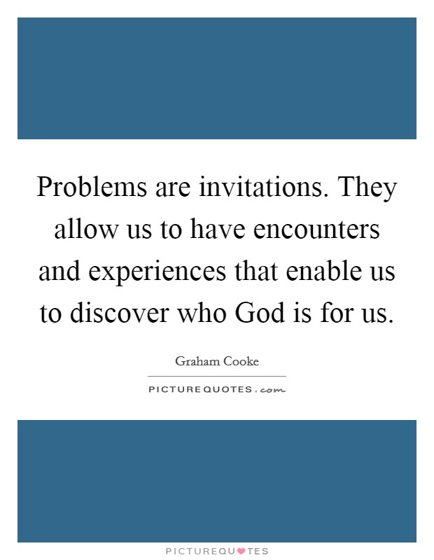Problems are invitations. They allow us to have encounters and experiences that enable us to discover who God is for us Picture Quote #1
