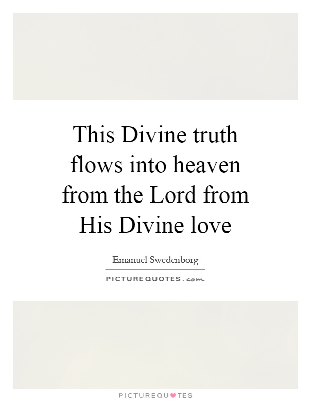 This Divine truth flows into heaven from the Lord from His Divine love Picture Quote #1