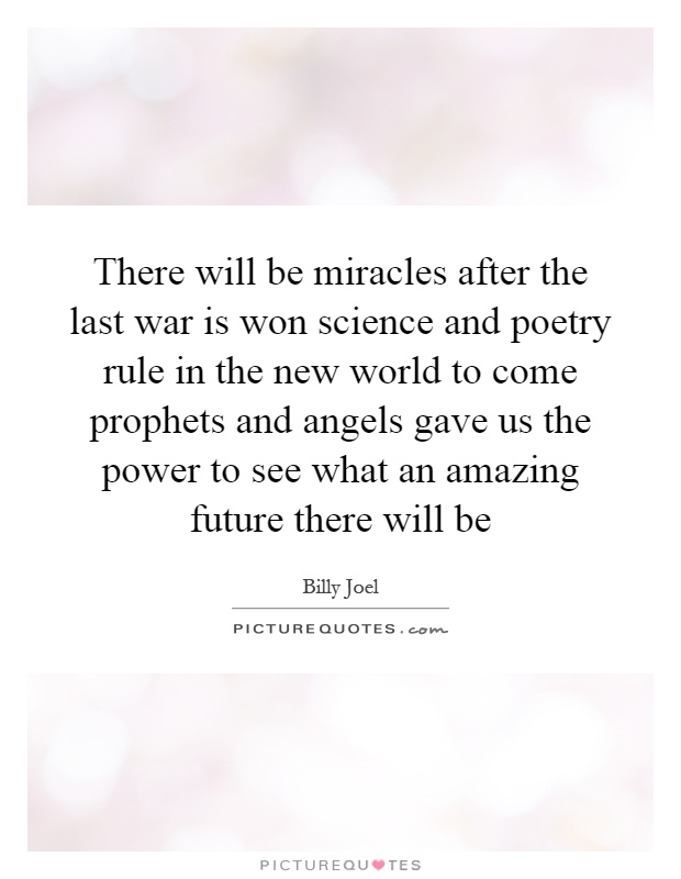 There will be miracles after the last war is won science and poetry rule in the new world to come prophets and angels gave us the power to see what an amazing future there will be Picture Quote #1