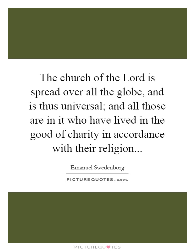 The church of the Lord is spread over all the globe, and is thus universal; and all those are in it who have lived in the good of charity in accordance with their religion Picture Quote #1