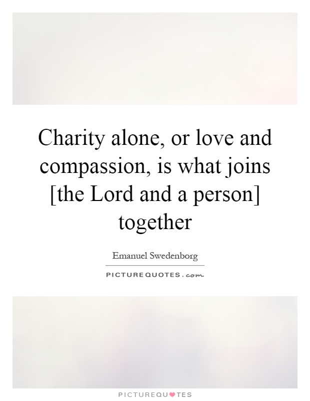 Charity alone, or love and compassion, is what joins [the Lord and a person] together Picture Quote #1