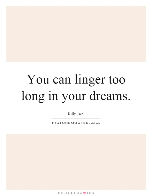 You can linger too long in your dreams Picture Quote #1