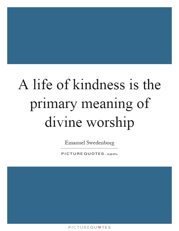 A life of kindness is the primary meaning of divine worship Picture Quote #1