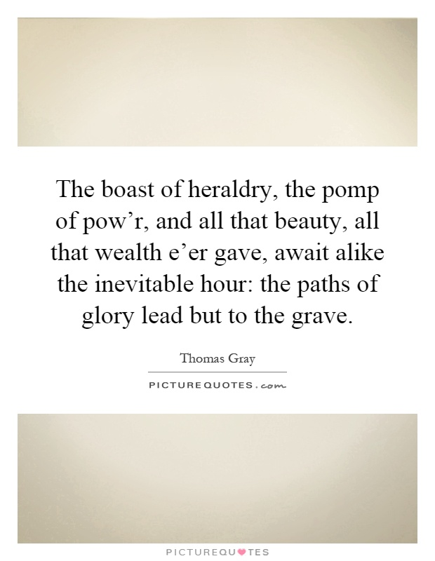 The boast of heraldry, the pomp of pow'r, and all that beauty, all that wealth e'er gave, await alike the inevitable hour: the paths of glory lead but to the grave Picture Quote #1