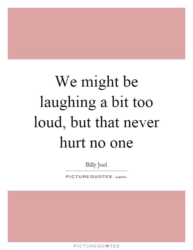 We might be laughing a bit too loud, but that never hurt no one Picture Quote #1