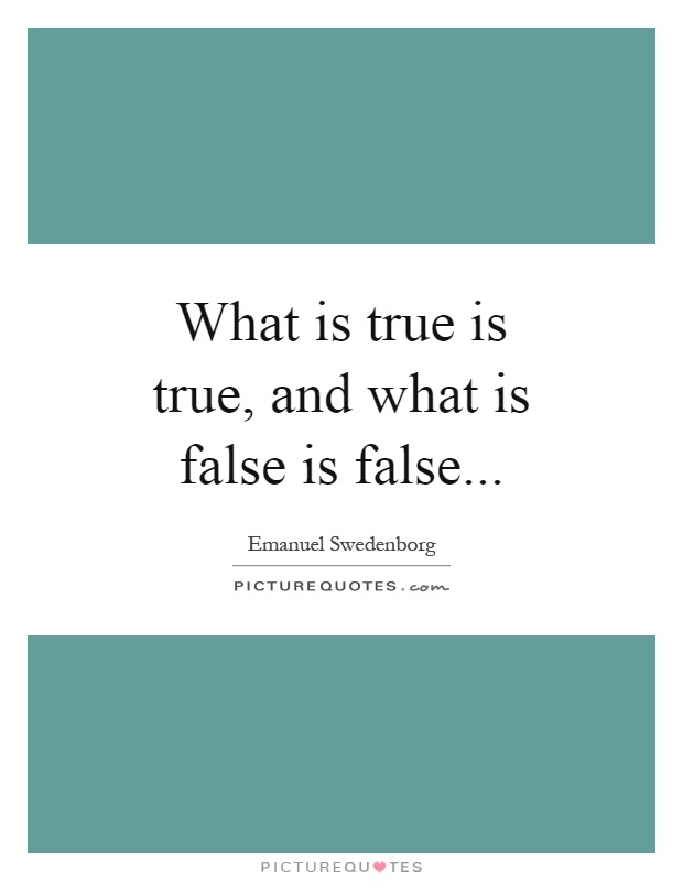 What is true is true, and what is false is false Picture Quote #1