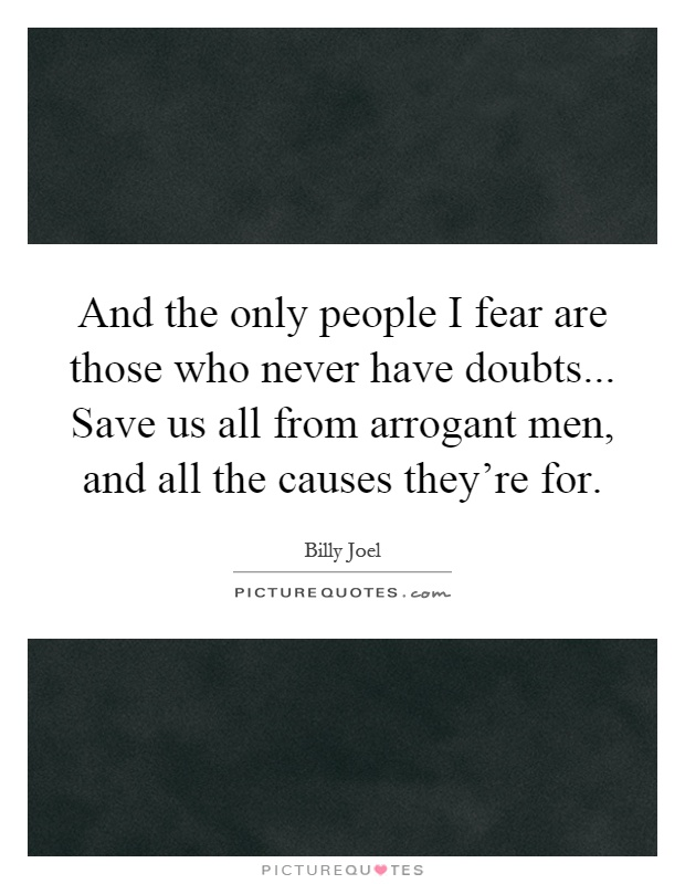 And the only people I fear are those who never have doubts... Save us all from arrogant men, and all the causes they're for Picture Quote #1
