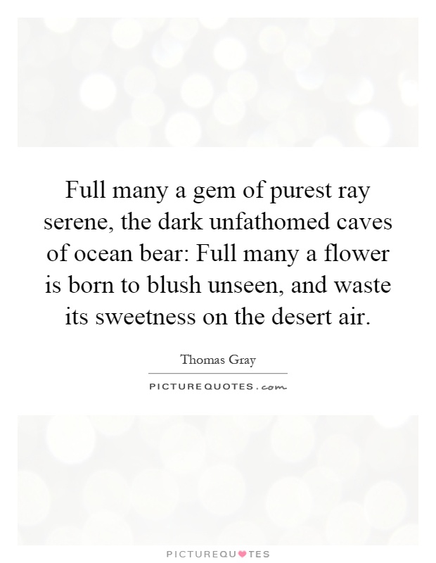 Full many a gem of purest ray serene, the dark unfathomed caves of ocean bear: Full many a flower is born to blush unseen, and waste its sweetness on the desert air Picture Quote #1