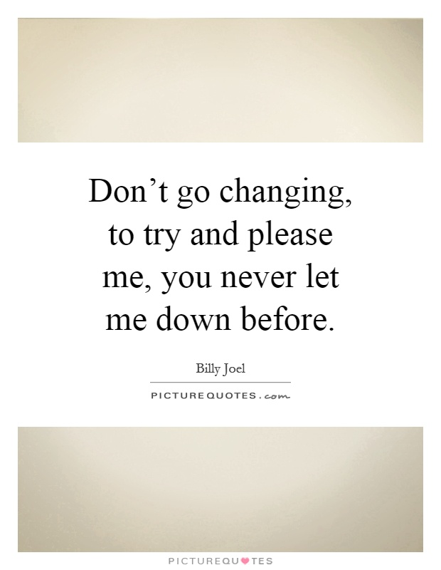Don't go changing, to try and please me, you never let me down before Picture Quote #1