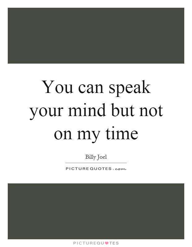 You can speak your mind but not on my time Picture Quote #1