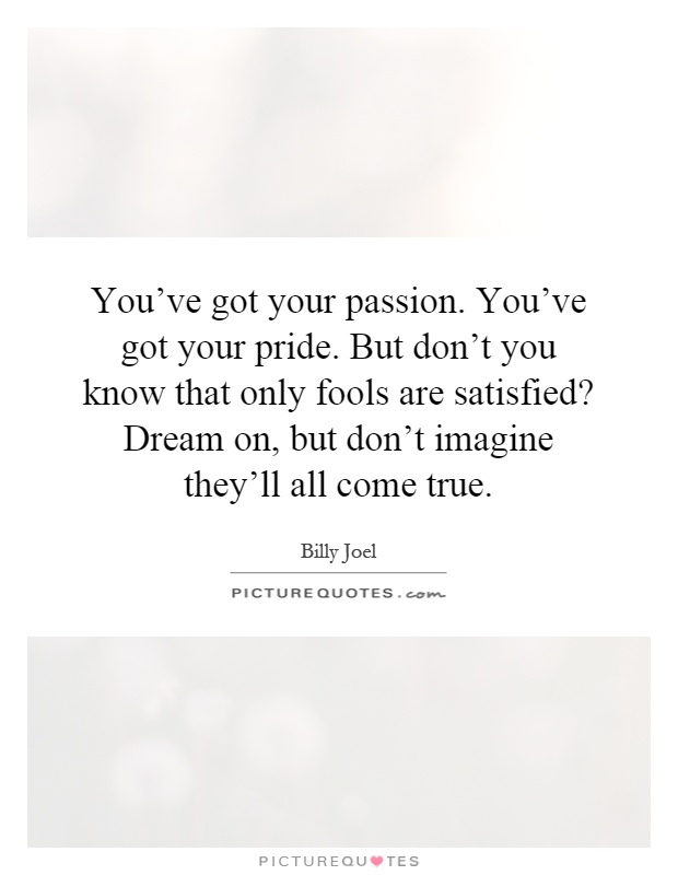You've got your passion. You've got your pride. But don't you know that only fools are satisfied? Dream on, but don't imagine they'll all come true Picture Quote #1