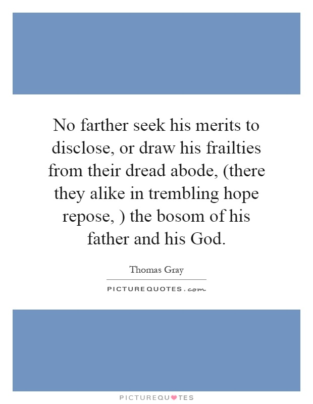 No farther seek his merits to disclose, or draw his frailties from their dread abode, (there they alike in trembling hope repose, ) the bosom of his father and his God Picture Quote #1