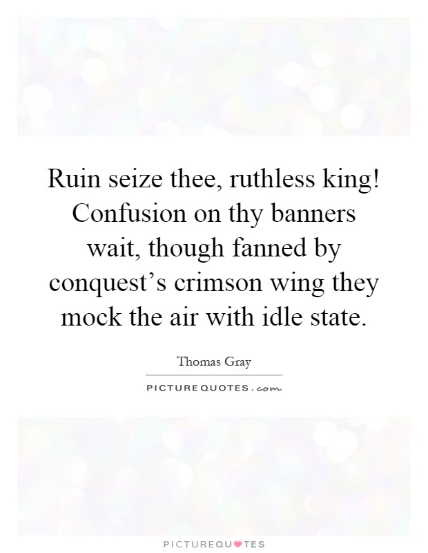 Ruin seize thee, ruthless king! Confusion on thy banners wait, though fanned by conquest's crimson wing they mock the air with idle state Picture Quote #1