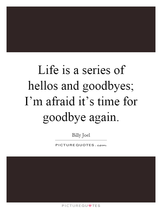 Life is a series of hellos and goodbyes; I'm afraid it's time for goodbye again Picture Quote #1