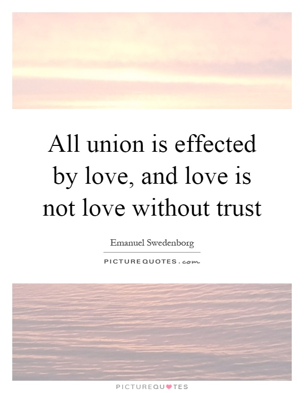 All union is effected by love, and love is not love without trust Picture Quote #1