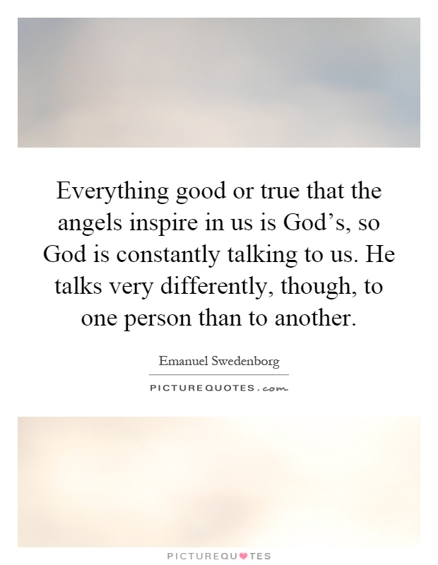 Everything good or true that the angels inspire in us is God's, so God is constantly talking to us. He talks very differently, though, to one person than to another Picture Quote #1