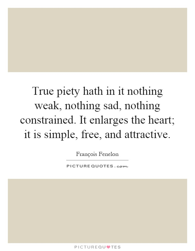 True piety hath in it nothing weak, nothing sad, nothing constrained. It enlarges the heart; it is simple, free, and attractive Picture Quote #1