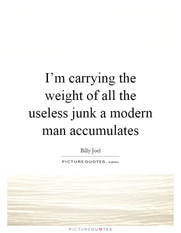 I'm carrying the weight of all the useless junk a modern man accumulates Picture Quote #1